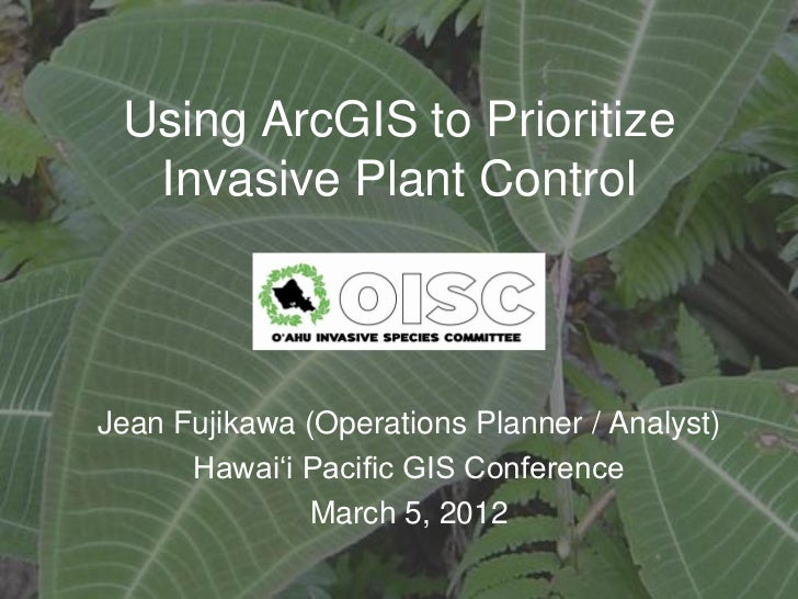 Using ArcGIS to Prioritize  Invasive Plant ControlJean Fujikawa (Operations Planner / Analyst)      Hawai'i Pacific GIS Co...