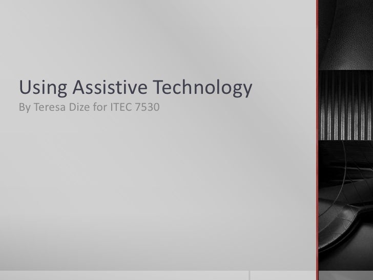 Using Assistive Technology<br />By Teresa Dize for ITEC 7530<br />