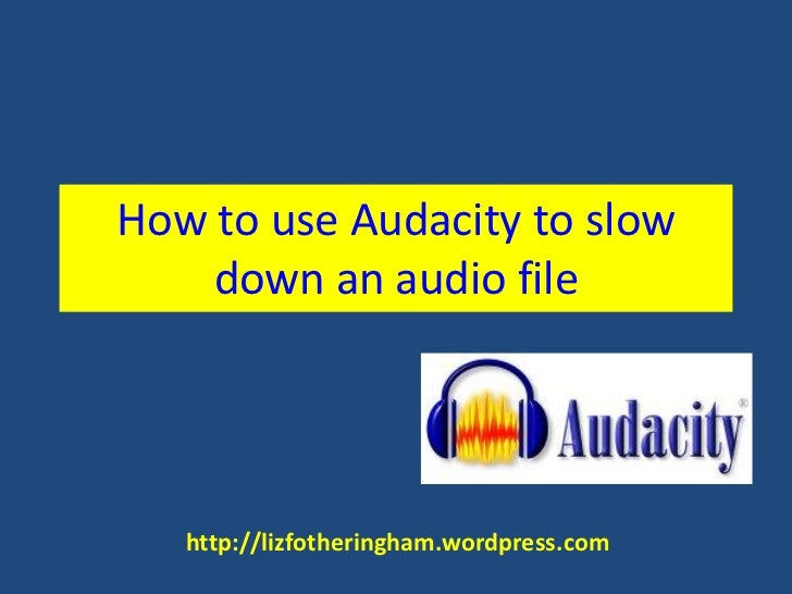 How to use Audacity to slow    down an audio file   http://lizfotheringham.wordpress.com