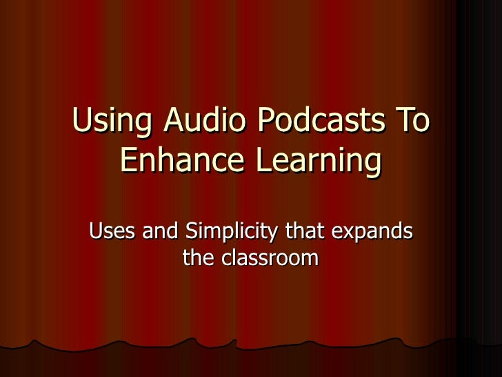 Using Audio Podcasts To Enhance Learning Uses and Simplicity that expands the classroom