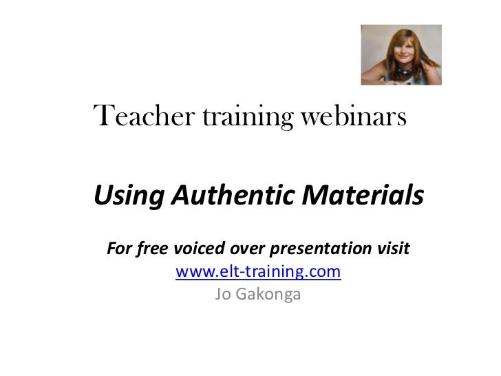 Teacher training webinarsUsing Authentic Materials For free voiced over presentation visit          www.elt-training.com  ...