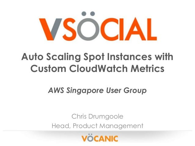 Auto Scaling Spot Instances with Custom CloudWatch Metrics AWS Singapore User Group Chris Drumgoole Head, Product Manageme...