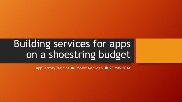 Building services for apps on a shoestring budget AppFactory Training ⛟ Robert MacLean 28 May 2014