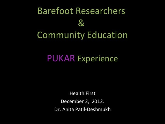 Barefoot Researchers         &Community Education  PUKAR Experience          Health First      December 2, 2012.   Dr. Ani...