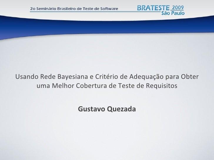 Usando Rede Bayesiana e Critério de Adequação para Obter uma Melhor Cobertura de Teste de Requisitos <ul><li>Gustavo  Quez...