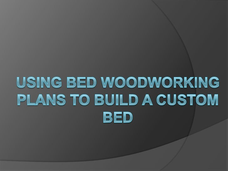 Using bed woodworking plans to build a custom