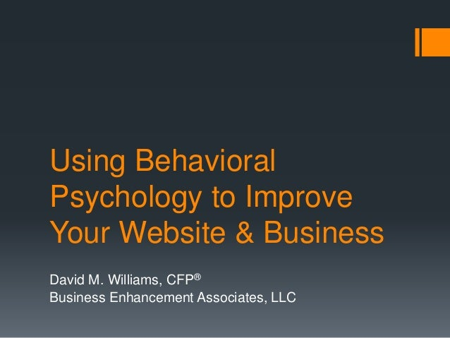 Using Behavioral Psychology to Improve Your Website & Business David M. Williams, CFP® Business Enhancement Associates, LLC