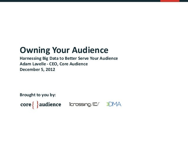 Owning Your AudienceHarnessing Big Data to Better Serve Your AudienceAdam Lavelle - CEO, Core AudienceDecember 5, 2012Brou...