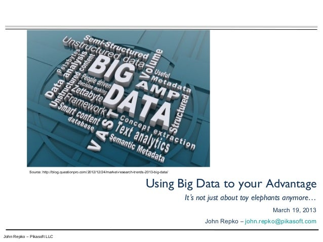 John Repko -- Pikasoft LLC Using Big Data to your Advantage It's not just about toy elephants anymore… March 19, 2013 John...