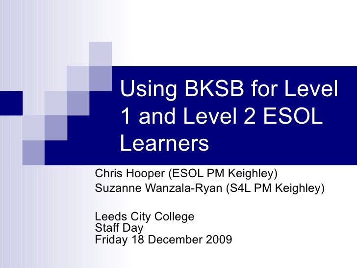 Using BKSB for Level 1 and Level 2 ESOL Learners Chris Hooper (ESOL PM Keighley) Suzanne Wanzala-Ryan (S4L PM Keighley) Le...