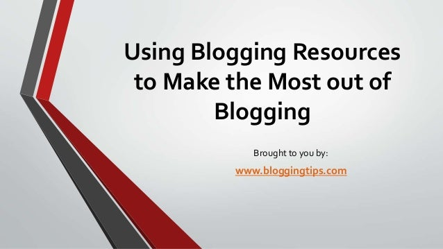 Using Blogging Resources to Make the Most out of Blogging Brought to you by:  www.bloggingtips.com