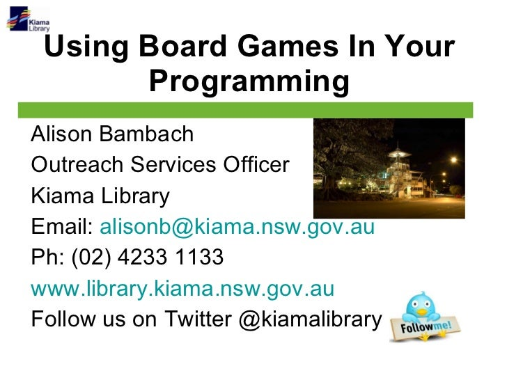 Using Board Games In Your Programming Alison Bambach Outreach Services Officer Kiama Library Email:  [email_address] Ph: (...