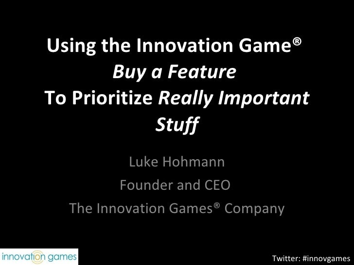 Using the Innovation Game®  Buy a Feature  To Prioritize  Really Important Stuff Luke Hohmann Founder and CEO  The Innovat...