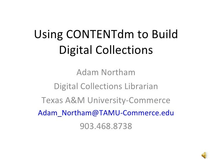 Using CONTENTdm to Build Digital Collections Adam Northam Digital Collections Librarian Texas A&M University-Commerce [ema...