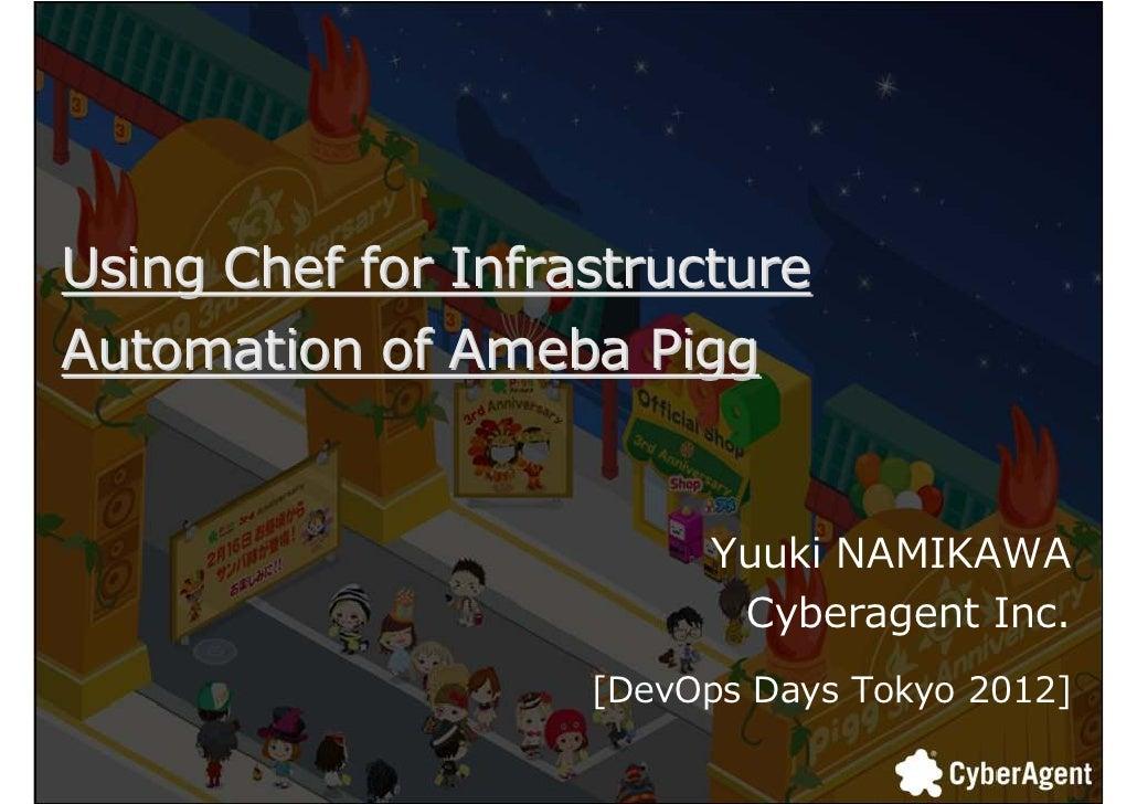 Using Chef for InfrastructureAutomation of Ameba Pigg                         Yuuki NAMIKAWA                          Cybe...