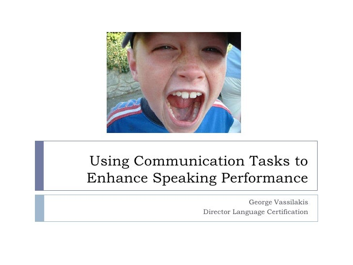 Using Communication Tasks to Enhance Speaking Performance<br />George Vassilakis<br />Director Language Certification<br />