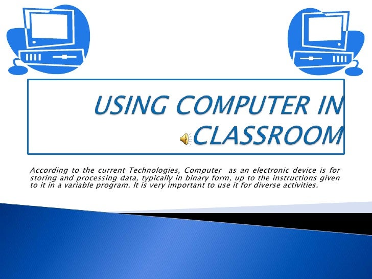USINGCOMPUTER IN CLASSROOM<br />According to the current Technologies, Computer  as an electronic device is for storing an...