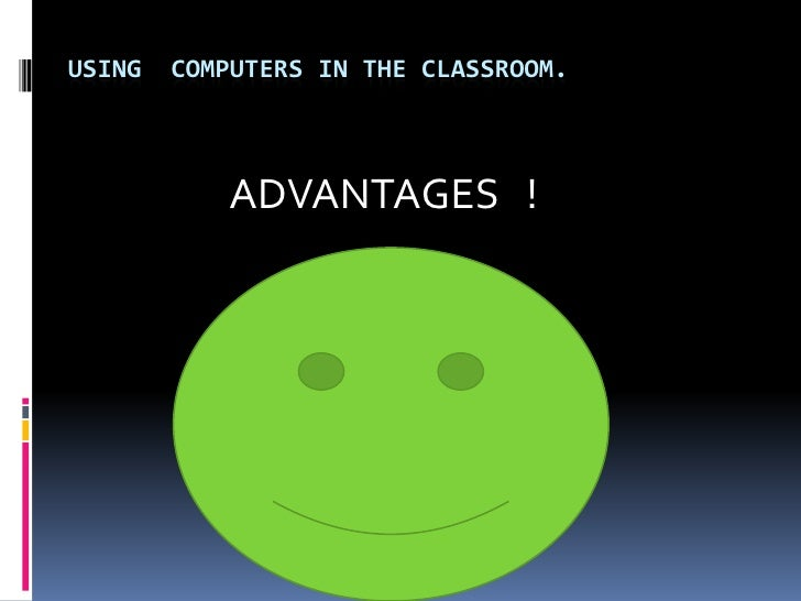 Using  computers in the classroom.<br />                ADVANTAGES   !<br />