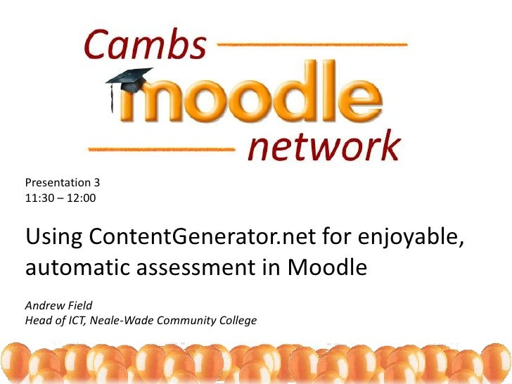 Presentation 311:30 – 12:00Using ContentGenerator.net for enjoyable, automatic assessment in Moodle<br />Andrew Field<br /...