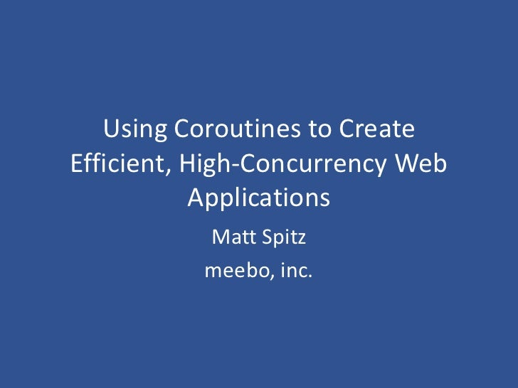 Using Coroutines to Create Efficient, High-Concurrency Web Applications<br />Matt Spitz<br />meebo, inc.<br />