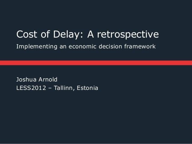 Cost of Delay: A retrospectiveImplementing an economic decision frameworkJoshua ArnoldLESS2012 – Tallinn, Estonia