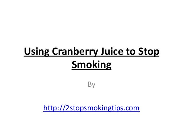 Using Cranberry Juice to Stop          Smoking                By    http://2stopsmokingtips.com