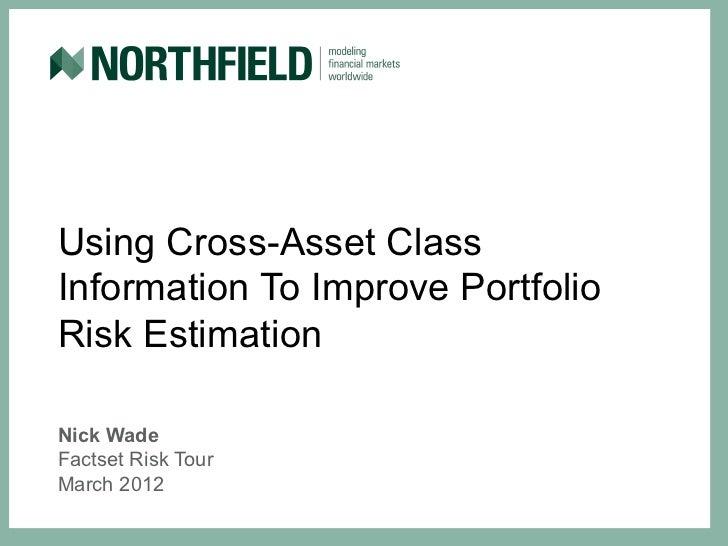 Using Cross-Asset ClassInformation To Improve PortfolioRisk EstimationNick WadeFactset Risk TourMarch 2012