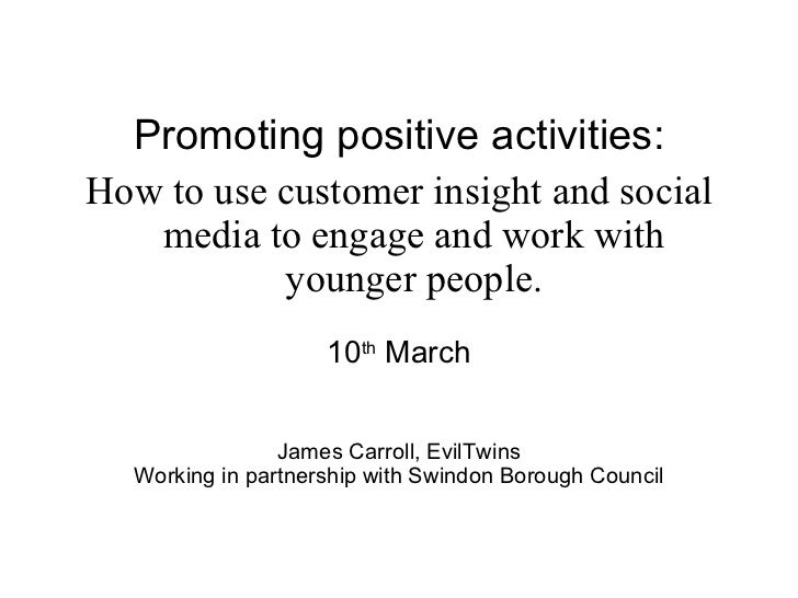 <ul><li>Promoting positive activities: </li></ul><ul><li>How to use customer insight and social media to engage and work w...