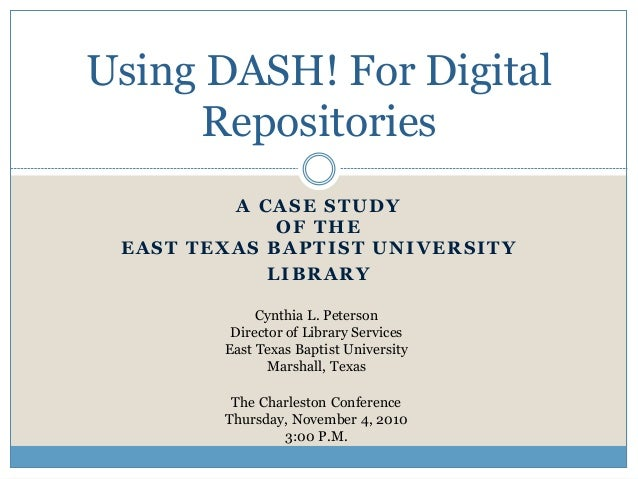 A CASE STUDY OF THE EAST TEXAS BAPTIST UNIVERSITY LIBRARY Using DASH! For Digital Repositories Cynthia L. Peterson Directo...