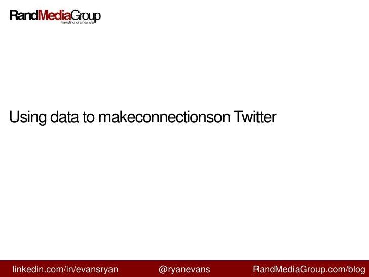 Using data to makeconnectionson Twitter<br />linkedin.com/in/evansryan<br />@ryanevans<br />RandMediaGroup.com/blog<br />
