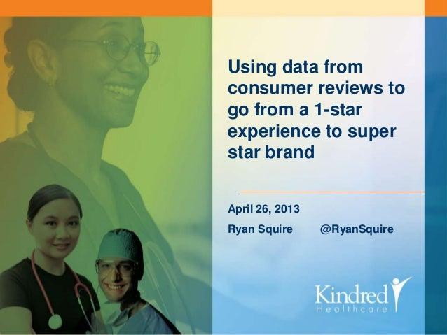 KINDRED HEALTHCARE Continue the Care Using data from consumer reviews to go from a 1-star experience to super star brand A...