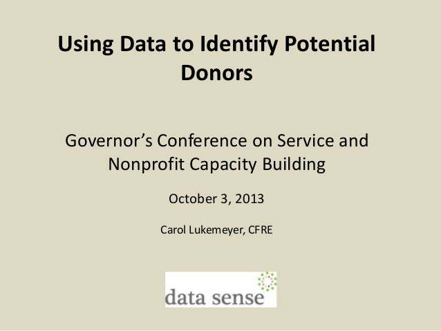 Using Data to Identify Potential Donors Governor's Conference on Service and Nonprofit Capacity Building October 3, 2013 C...