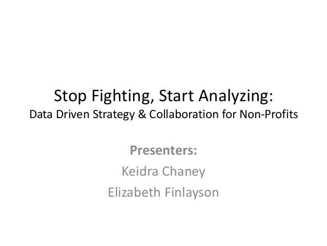 Stop Fighting, Start Analyzing: Data Driven Strategy & Collaboration for Non-Profits  Presenters: Keidra Chaney Elizabeth ...
