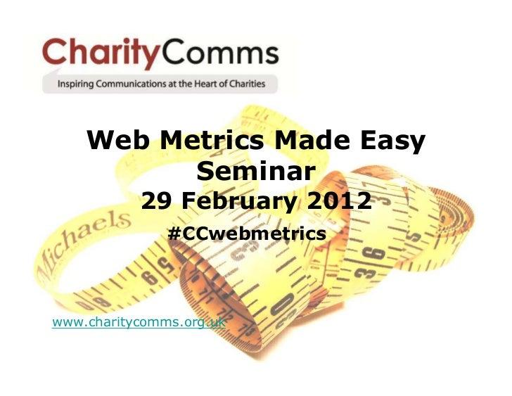 Web Metrics Made Easy          Seminar           29 February 2012               #CCwebmetricswww.charitycomms.org.uk
