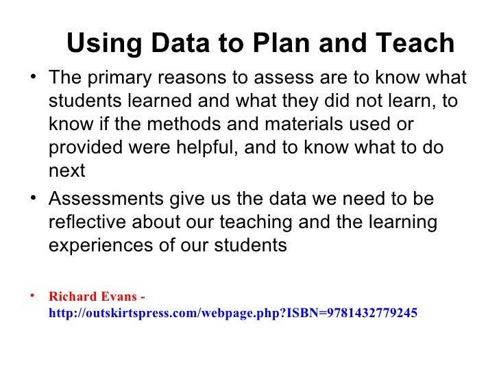 Using Data to Plan and Teach• The primary reasons to assess are to know what  students learned and what they did not learn...
