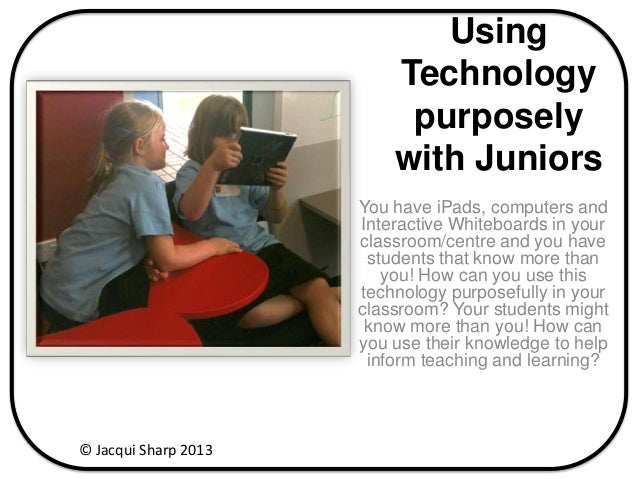 Using Technology purposely with Juniors You have iPads, computers and Interactive Whiteboards in your classroom/centre and...
