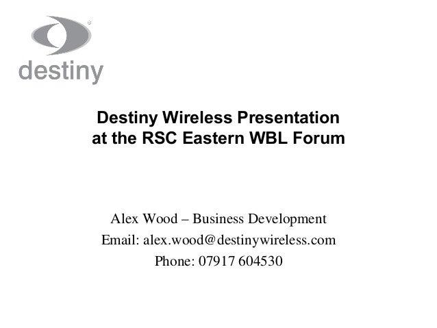 Destiny Wireless Presentation at the RSC Eastern WBL Forum Alex Wood – Business Development Email: alex.wood@destinywirele...