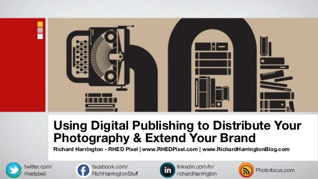 Using Digital Publishing to Distribute YourPhotography & Extend Your BrandRichard Harrington - RHED Pixel | www.RHEDPixel....