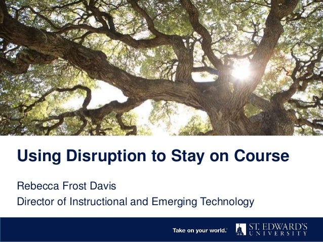 Rebecca Frost Davis Director of Instructional and Emerging Technology Using Disruption to Stay on Course
