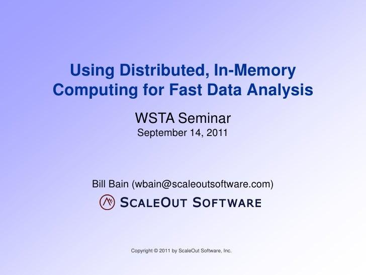 Using Distributed, In-MemoryComputing for Fast Data Analysis             WSTA Seminar              September 14, 2011    B...