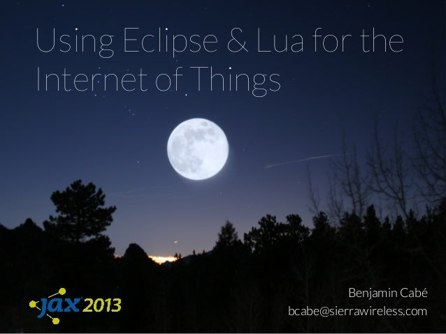 Using Eclipse & Lua for theInternet of ThingsBenjamin Cabébcabe@sierrawireless.com