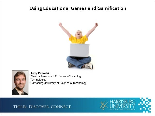 Using Educational Games and GamificationAndy PetroskiDirector & Assistant Professor of LearningTechnologiesHarrisburg Univ...
