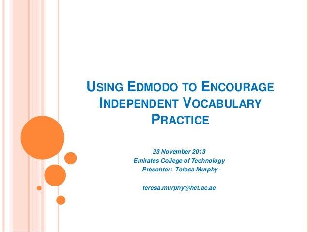 USING EDMODO TO ENCOURAGE INDEPENDENT VOCABULARY PRACTICE 23 November 2013 Emirates College of Technology Presenter: Teres...