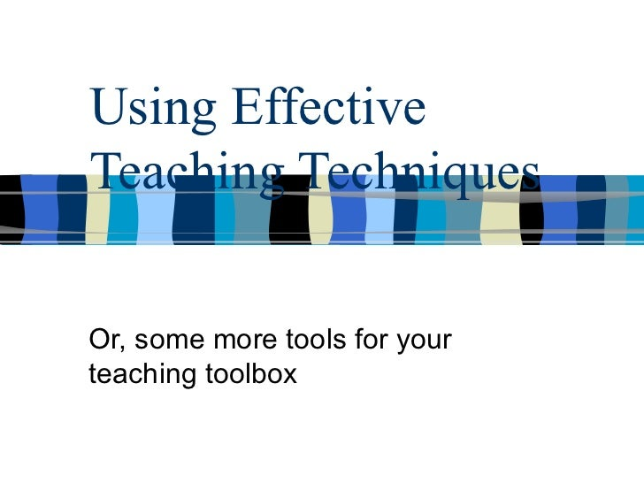 Using Effective Teaching Techniques Or, some more tools for your teaching toolbox