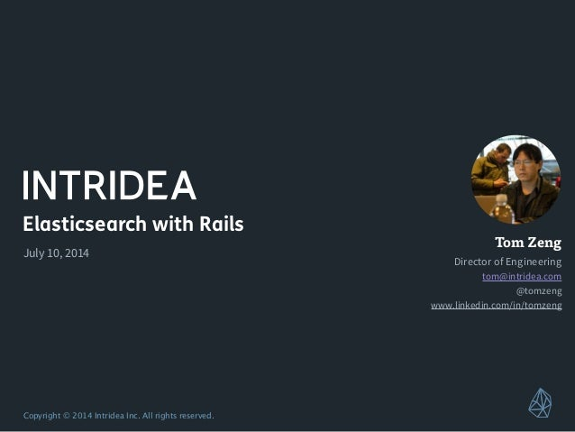 Copyright © 2014 Intridea Inc. All rights reserved. Elasticsearch with Rails July 10, 2014 Tom Zeng Director of Engineerin...
