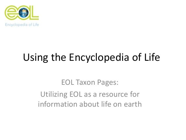 Using the Encyclopedia of Life EOL Taxon Pages: Utilizing EOL as a resource for information about life on earth