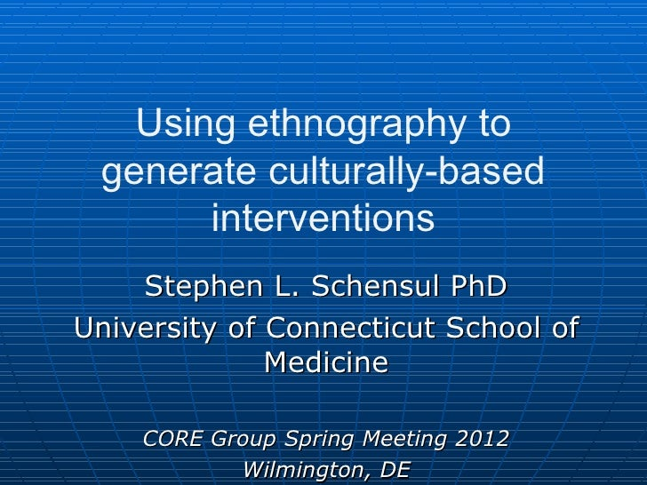 Using ethnography to generate culturally-based       interventions    Stephen L. Schensul PhDUniversity of Connecticut Sch...
