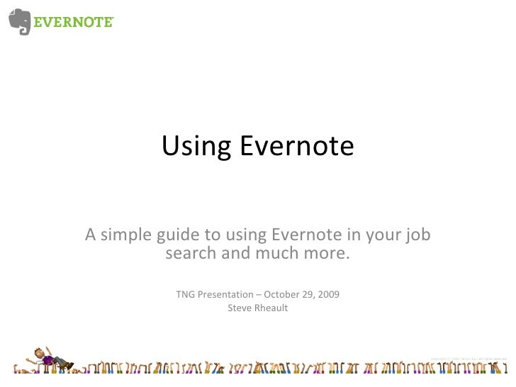 Using Evernote A simple guide to using Evernote in your job search and much more. TNG Presentation – October 29, 2009 Stev...