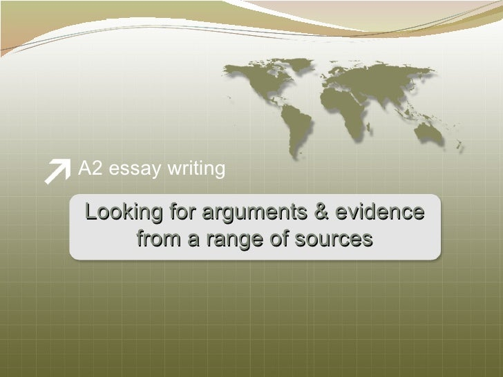 <ul><li>A2 essay writing </li></ul>Looking for arguments & evidence from a range of sources