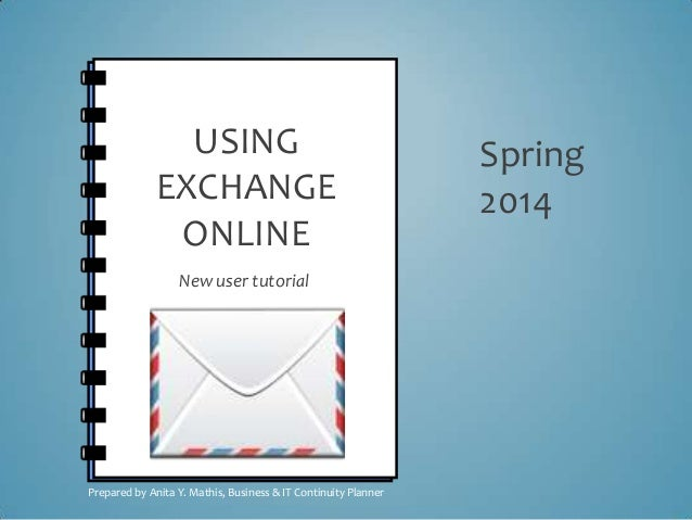 USING EXCHANGE ONLINE New user tutorial Spring 2014 Prepared by Anita Y. Mathis, Business & IT Continuity Planner